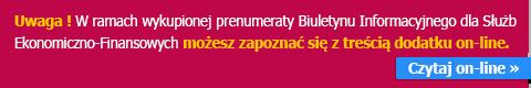 Uwaga ! W ramach wykupionej prenumeraty Biuletynu Informacyjnego dla Służb Ekonomiczno-Finansowych możesz zapoznać się z treścią dodatku on-line.