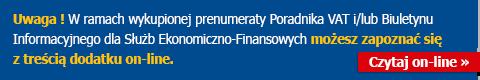 Uwaga ! W ramach wykupionej prenumeraty Poradnika VAT i/lub Biuletynu Informacyjnego dla Służb Ekonomiczno-Finansowych możesz zapoznać się z treścią dodatku on-line.