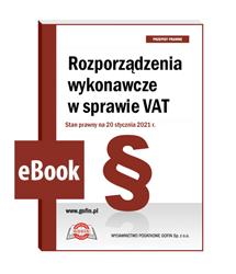 Rozporządzenia wykonawcze w sprawie VAT. Stan prawny na 20 stycznia 2021 r. - eBook